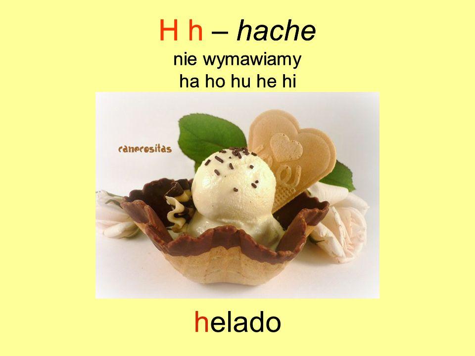 helado H h – hache nie wymawiamy ha ho hu he hi H h – hache nie wymawiamy ha ho hu he hi