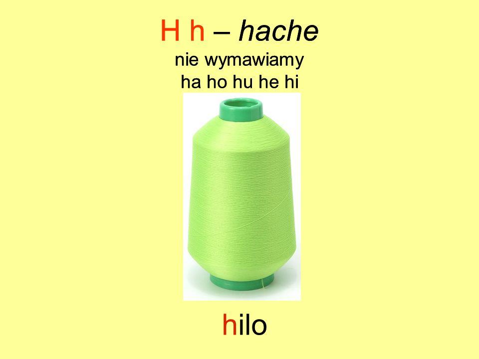 hilo H h – hache nie wymawiamy ha ho hu he hi H h – hache nie wymawiamy ha ho hu he hi