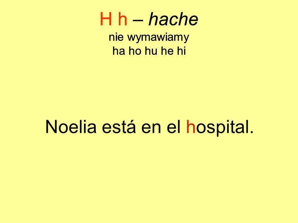 Noelia está en el hospital. H h – hache nie wymawiamy ha ho hu he hi H h – hache nie wymawiamy ha ho hu he hi