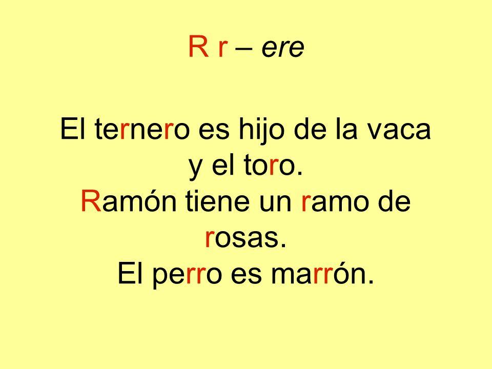 R r – ere El ternero es hijo de la vaca y el toro. Ramón tiene un ramo de rosas. El perro es marrón.