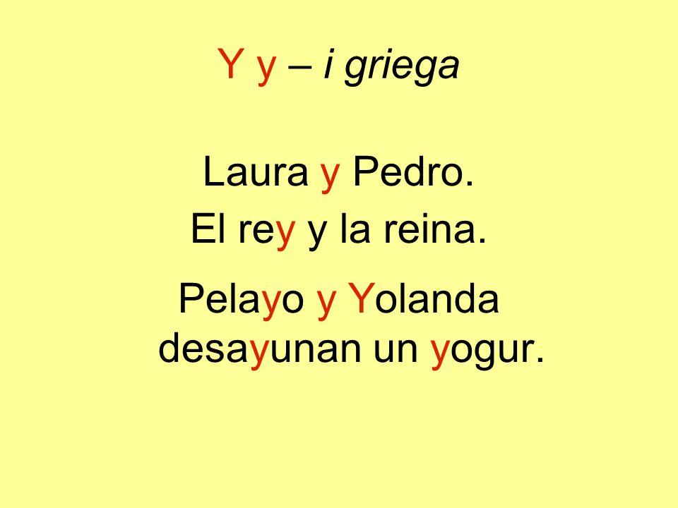 Y y – i griega Laura y Pedro. El rey y la reina. Pelayo y Yolanda desayunan un yogur.