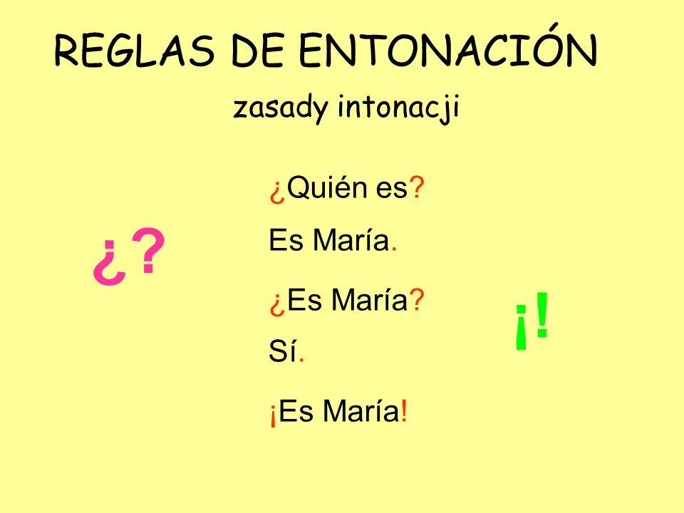 REGLAS DE ENTONACIÓN zasady intonacji ¿Quién es? Es María. ¿Es María? Sí. ¡Es María! ¿? ¡!