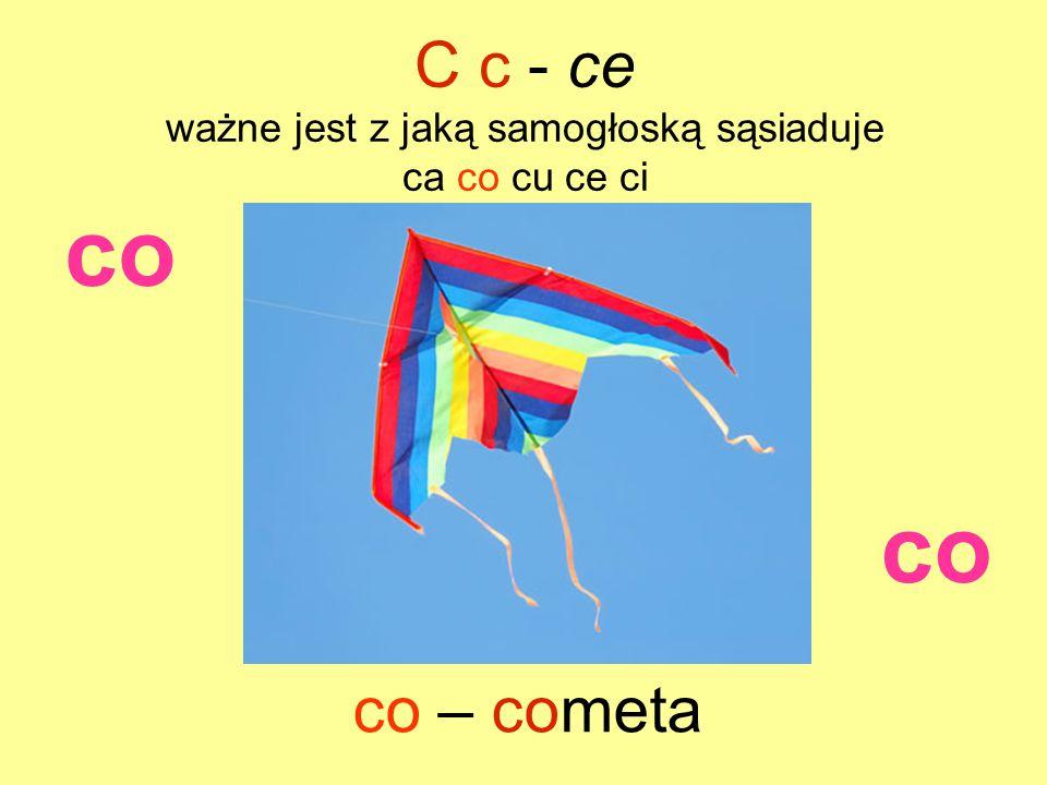 co co – cometa C c - ce ważne jest z jaką samogłoską sąsiaduje ca co cu ce ci co
