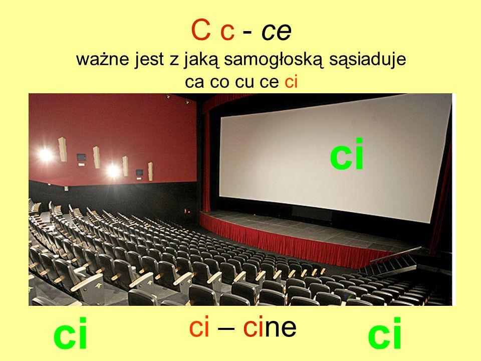 ci ci – cine C c - ce ważne jest z jaką samogłoską sąsiaduje ca co cu ce ci ci