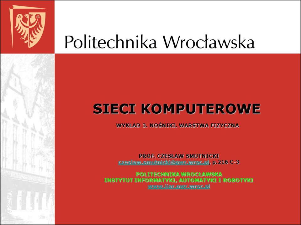 SIECI KOMPUTEROWE WYKŁAD 3. NOŚNIKI. WARSTWA FIZYCZNA PROF. CZESŁAW SMUTNICKI czeslaw.smutnicki@pwr.wroc.plczeslaw.smutnicki@pwr.wroc.pl, p.216 C-3 cz