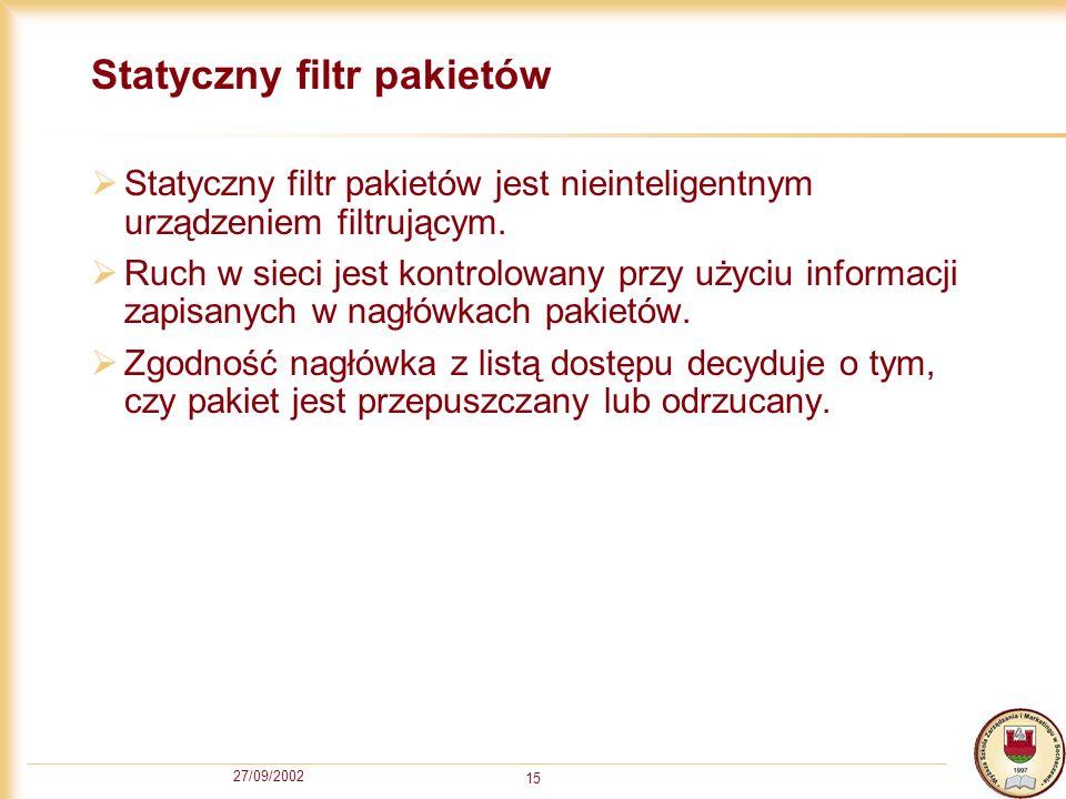 27/09/2002 15 Statyczny filtr pakietów Statyczny filtr pakietów jest nieinteligentnym urządzeniem filtrującym. Ruch w sieci jest kontrolowany przy uży