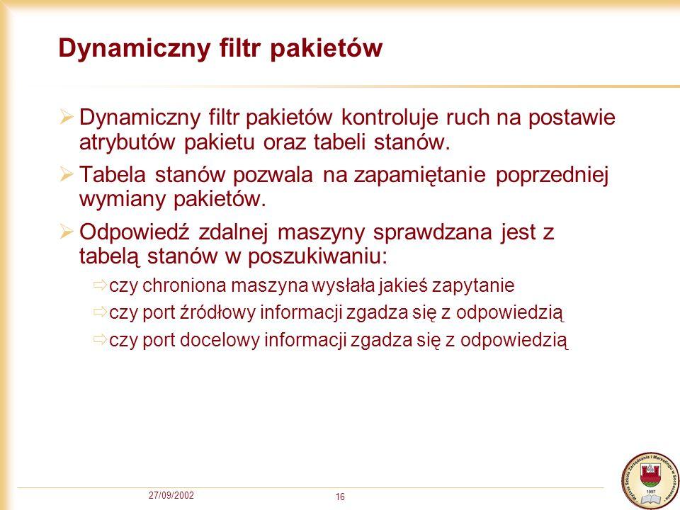 27/09/2002 16 Dynamiczny filtr pakietów Dynamiczny filtr pakietów kontroluje ruch na postawie atrybutów pakietu oraz tabeli stanów. Tabela stanów pozw