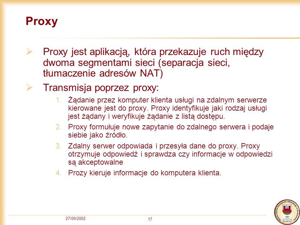 27/09/2002 17 Proxy Proxy jest aplikacją, która przekazuje ruch między dwoma segmentami sieci (separacja sieci, tłumaczenie adresów NAT) Transmisja po