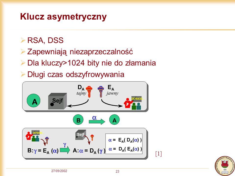 27/09/2002 23 Klucz asymetryczny RSA, DSS Zapewniają niezaprzeczalność Dla kluczy>1024 bity nie do złamania Długi czas odszyfrowywania [1]