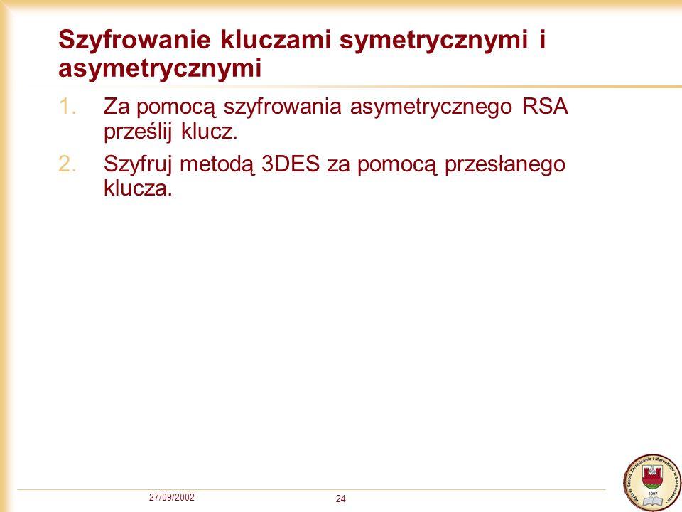 27/09/2002 24 Szyfrowanie kluczami symetrycznymi i asymetrycznymi 1.Za pomocą szyfrowania asymetrycznego RSA prześlij klucz. 2.Szyfruj metodą 3DES za