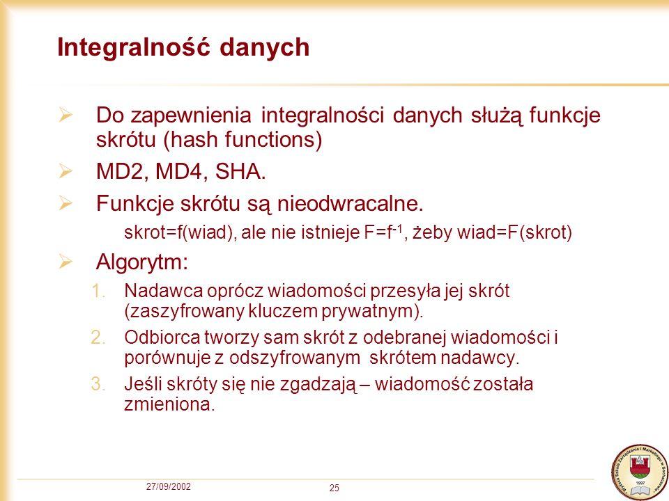 27/09/2002 25 Integralność danych Do zapewnienia integralności danych służą funkcje skrótu (hash functions) MD2, MD4, SHA. Funkcje skrótu są nieodwrac