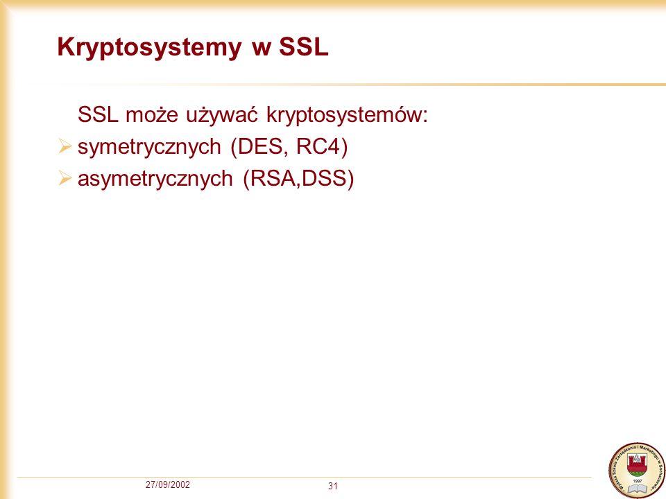 27/09/2002 31 Kryptosystemy w SSL SSL może używać kryptosystemów: symetrycznych (DES, RC4) asymetrycznych (RSA,DSS)
