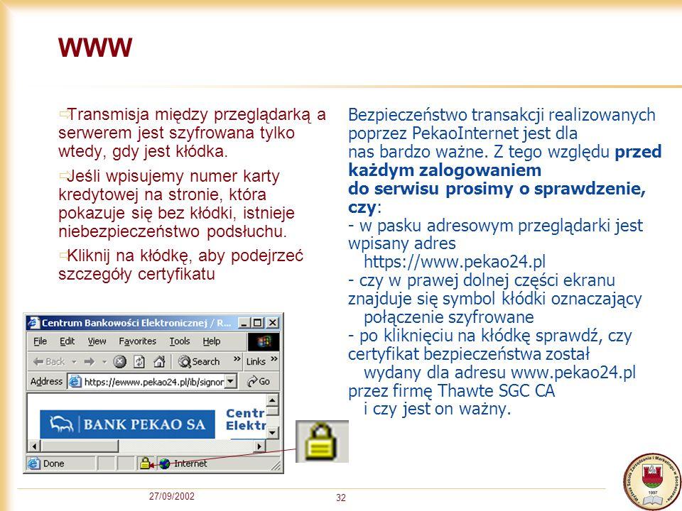 27/09/2002 32 WWW Transmisja między przeglądarką a serwerem jest szyfrowana tylko wtedy, gdy jest kłódka. Jeśli wpisujemy numer karty kredytowej na st