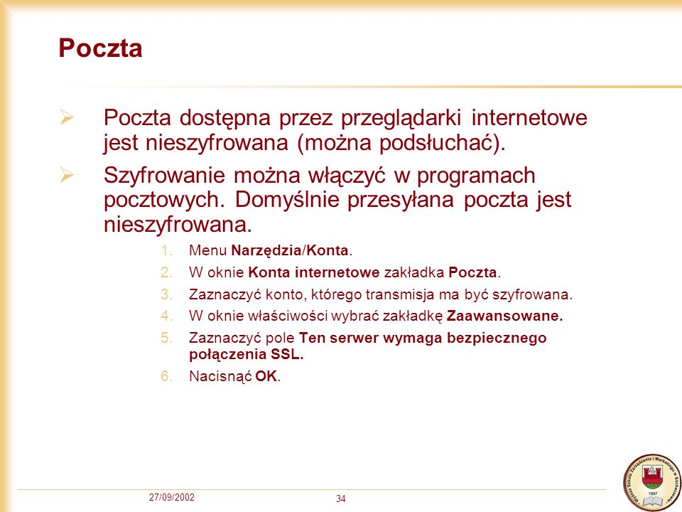 27/09/2002 34 Poczta Poczta dostępna przez przeglądarki internetowe jest nieszyfrowana (można podsłuchać). Szyfrowanie można włączyć w programach pocz