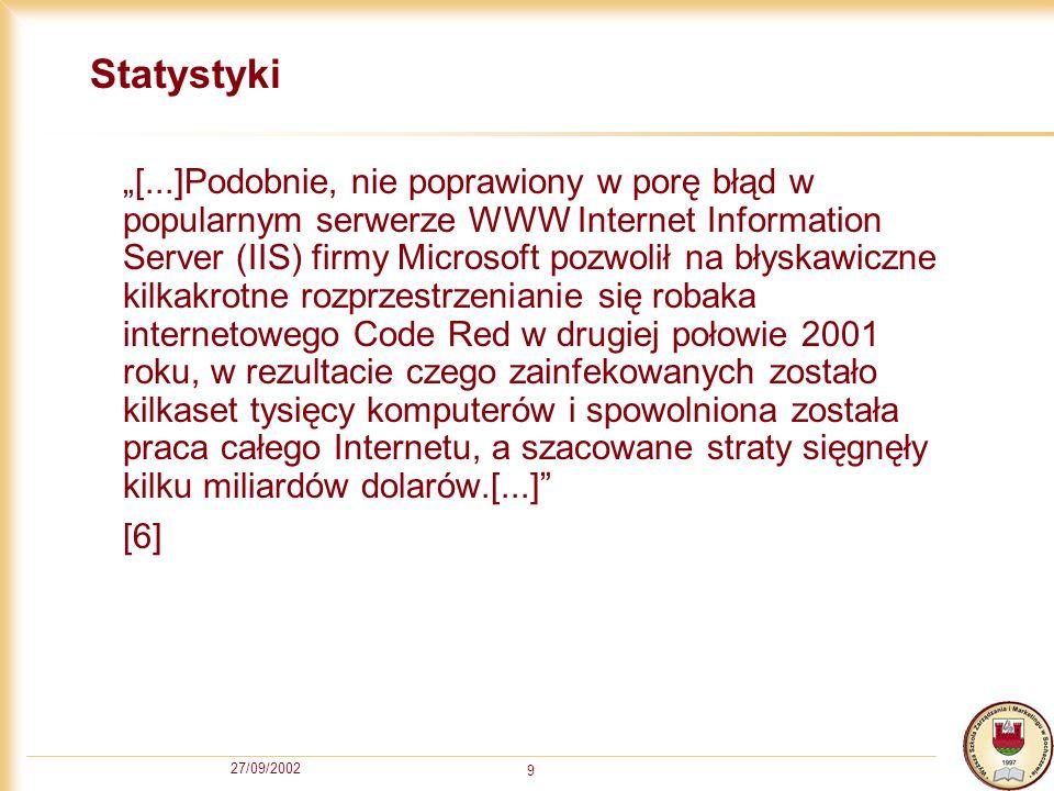 27/09/2002 10 Systemy operacyjne Mały poziom zabezpieczeń Windows 95/98 Wysoki poziom zabezpieczeń Windows NT/2000/XP Każdy system ma dziury, przez które może się dostać włamywacz.