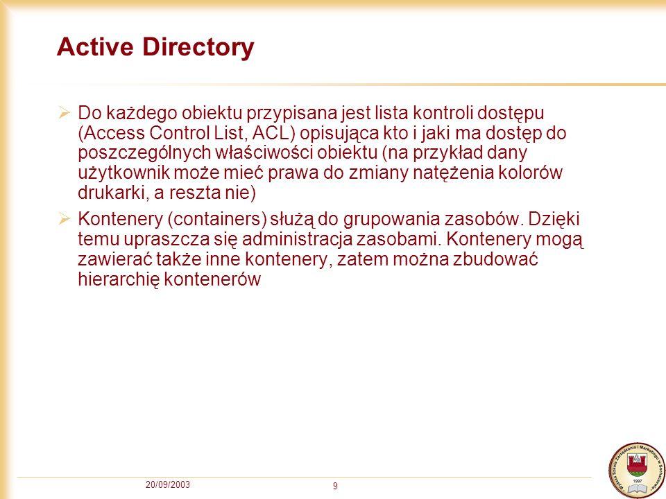 20/09/2003 9 Active Directory Do każdego obiektu przypisana jest lista kontroli dostępu (Access Control List, ACL) opisująca kto i jaki ma dostęp do p