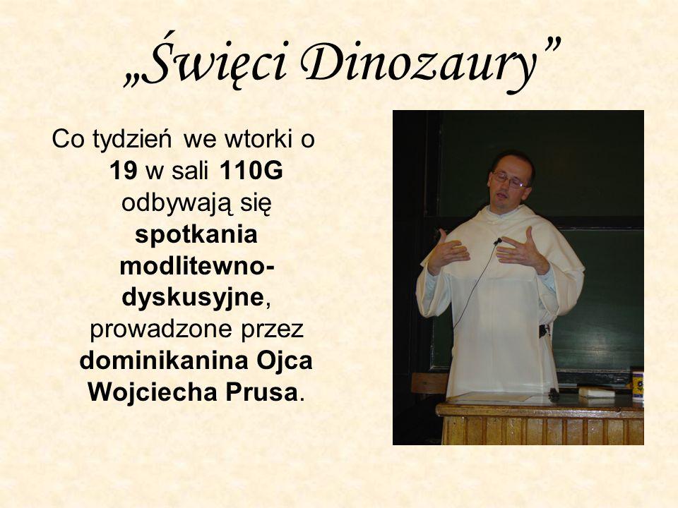 Święci Dinozaury Co tydzień we wtorki o 19 w sali 110G odbywają się spotkania modlitewno- dyskusyjne, prowadzone przez dominikanina Ojca Wojciecha Prusa.