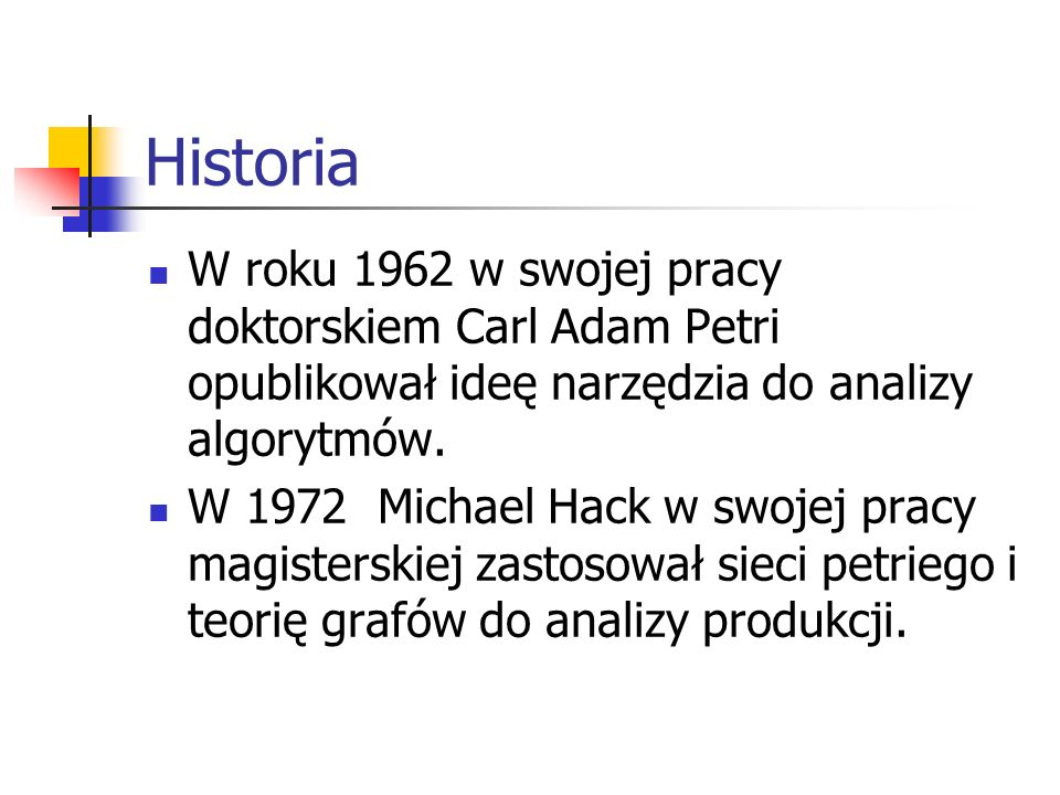 Historia W roku 1962 w swojej pracy doktorskiem Carl Adam Petri opublikował ideę narzędzia do analizy algorytmów. W 1972 Michael Hack w swojej pracy m