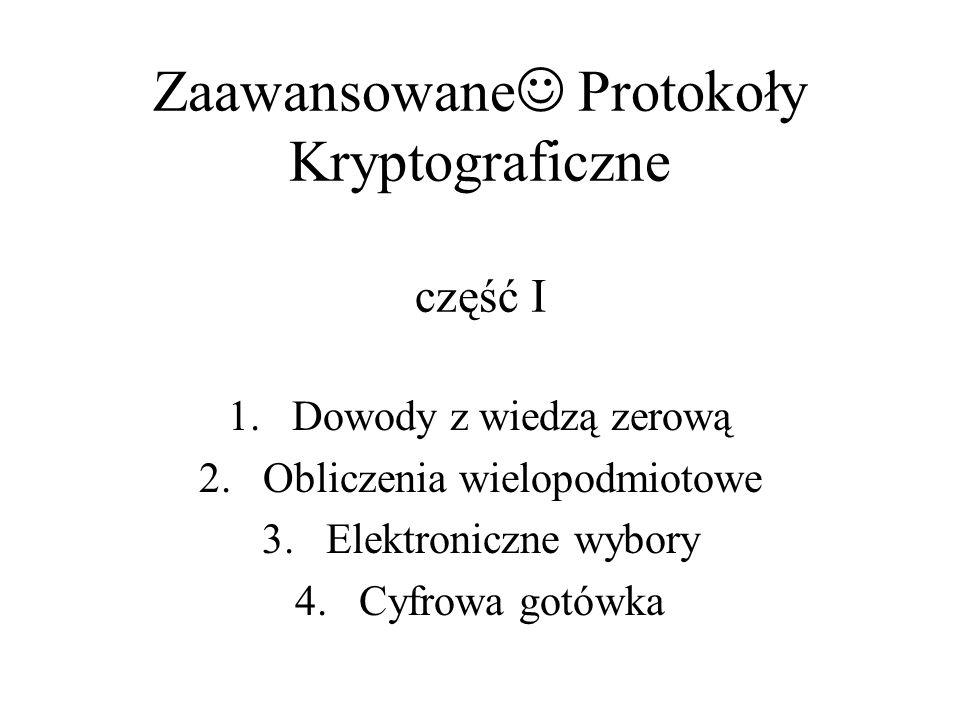 Zaawansowane Protokoły Kryptograficzne część I 1.Dowody z wiedzą zerową 2.Obliczenia wielopodmiotowe 3.Elektroniczne wybory 4.Cyfrowa gotówka