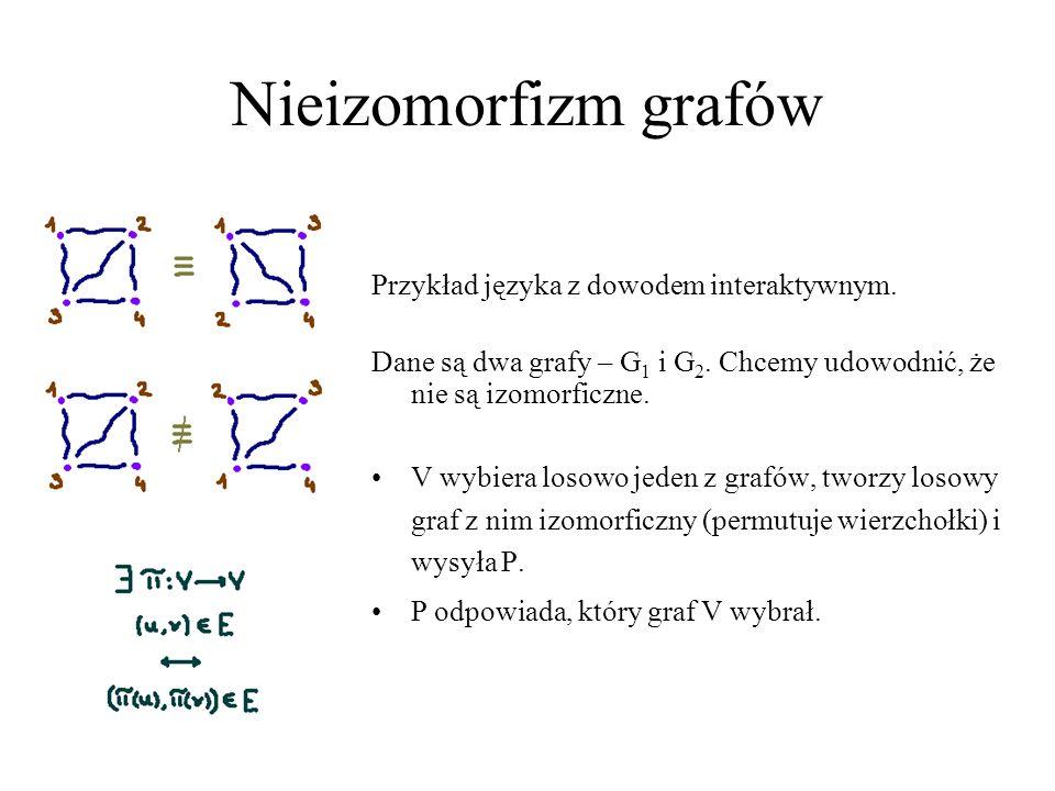 Nieizomorfizm grafów Przykład języka z dowodem interaktywnym. Dane są dwa grafy – G 1 i G 2. Chcemy udowodnić, że nie są izomorficzne. V wybiera losow