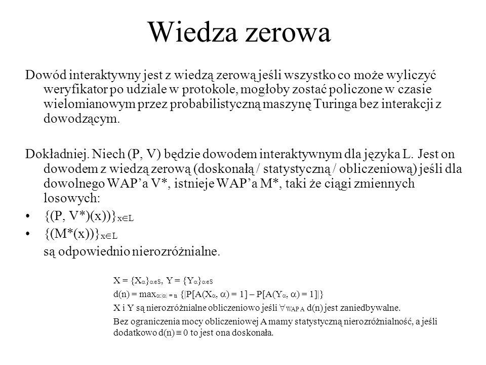 Wiedza zerowa Dowód interaktywny jest z wiedzą zerową jeśli wszystko co może wyliczyć weryfikator po udziale w protokole, mogłoby zostać policzone w c