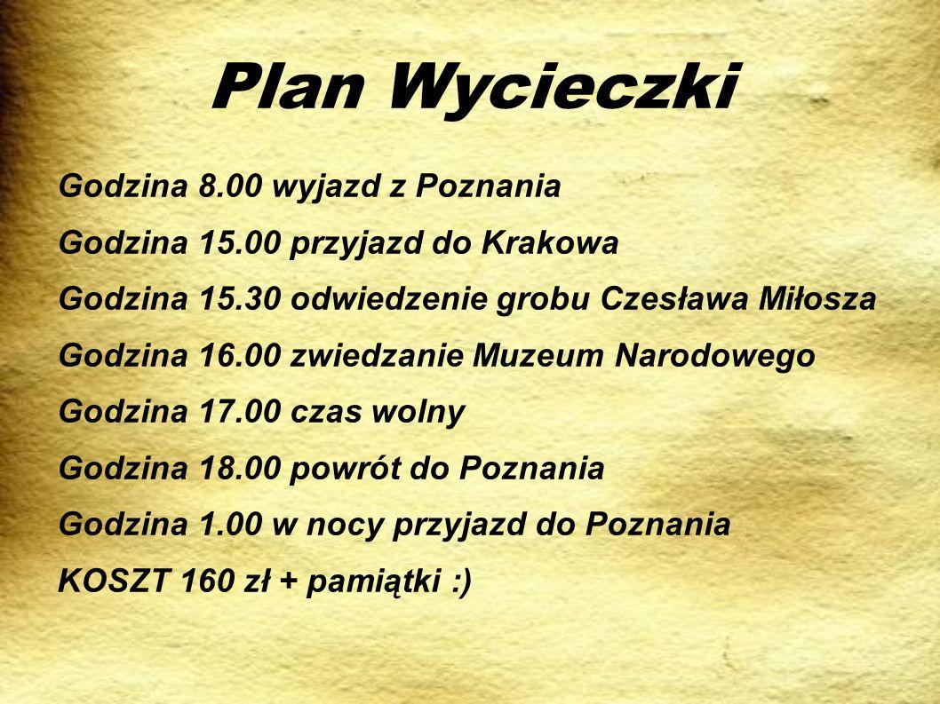 Plan Wycieczki Godzina 8.00 wyjazd z Poznania Godzina 15.00 przyjazd do Krakowa Godzina 15.30 odwiedzenie grobu Czesława Miłosza Godzina 16.00 zwiedza
