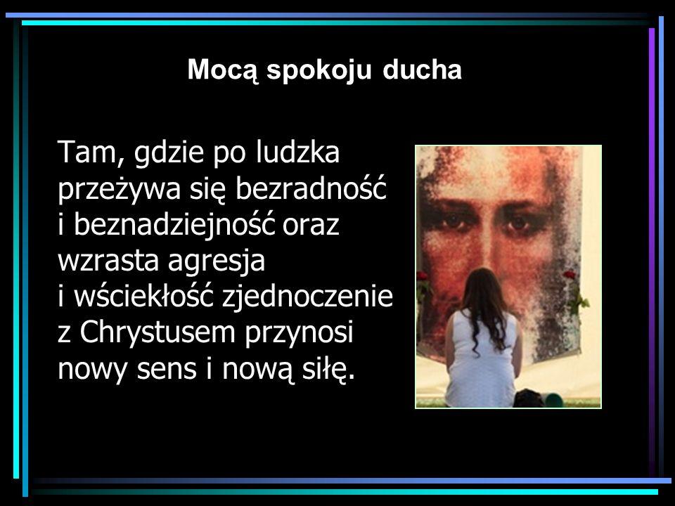 Mocą spokoju ducha Tam, gdzie po ludzka przeżywa się bezradność i beznadziejność oraz wzrasta agresja i wściekłość zjednoczenie z Chrystusem przynosi