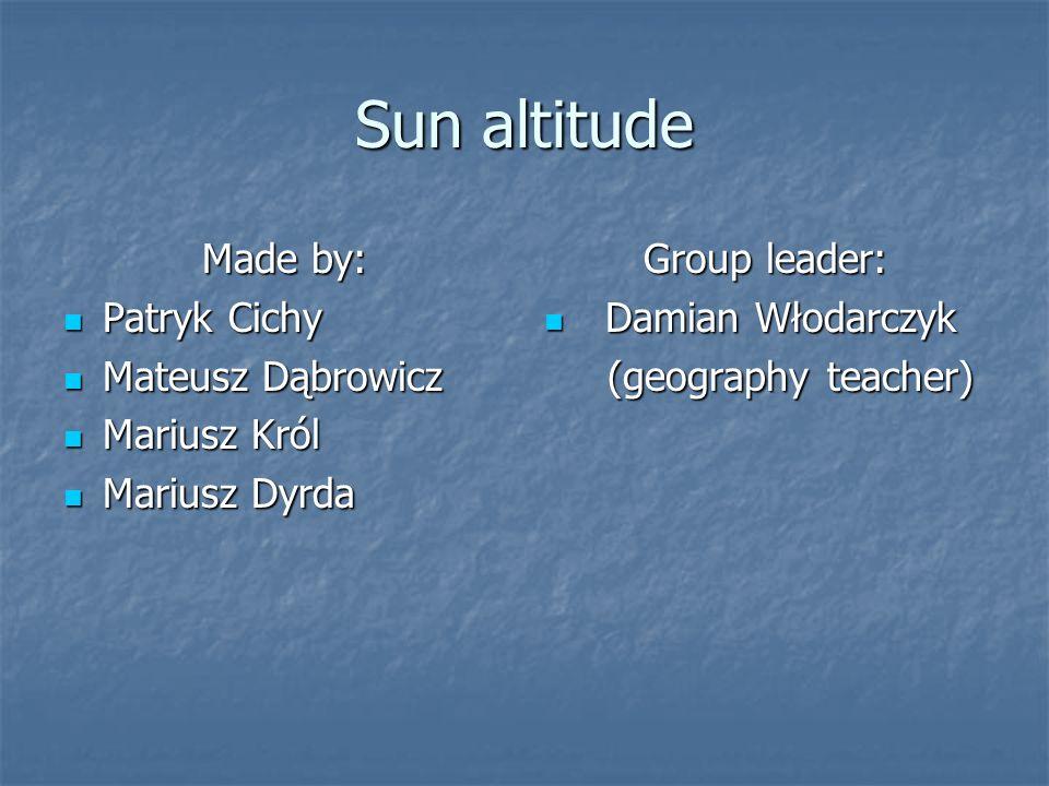 Sun altitude Made by: Patryk Cichy Patryk Cichy Mateusz Dąbrowicz Mateusz Dąbrowicz Mariusz Król Mariusz Król Mariusz Dyrda Mariusz Dyrda Group leader