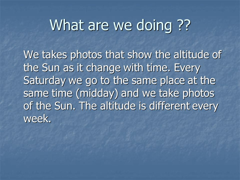 What are we doing . We takes photos that show the altitude of the Sun as it change with time.