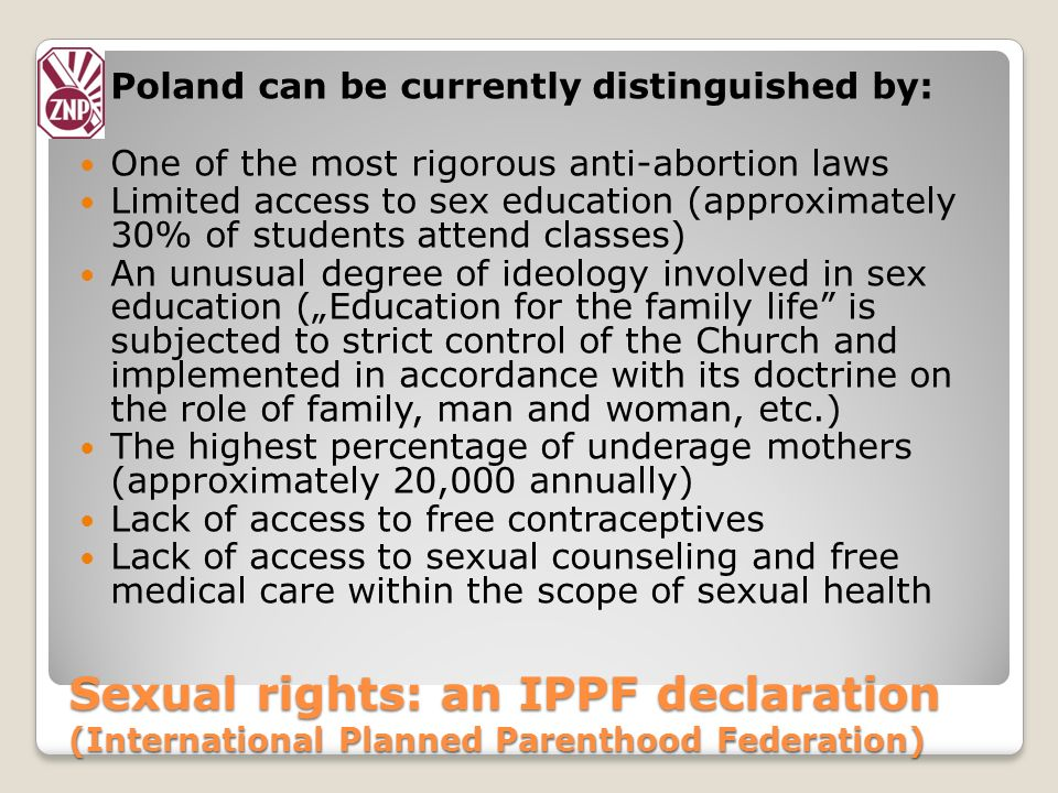 Sexual rights: an IPPF declaration (International Planned Parenthood Federation) Poland can be currently distinguished by: One of the most rigorous an