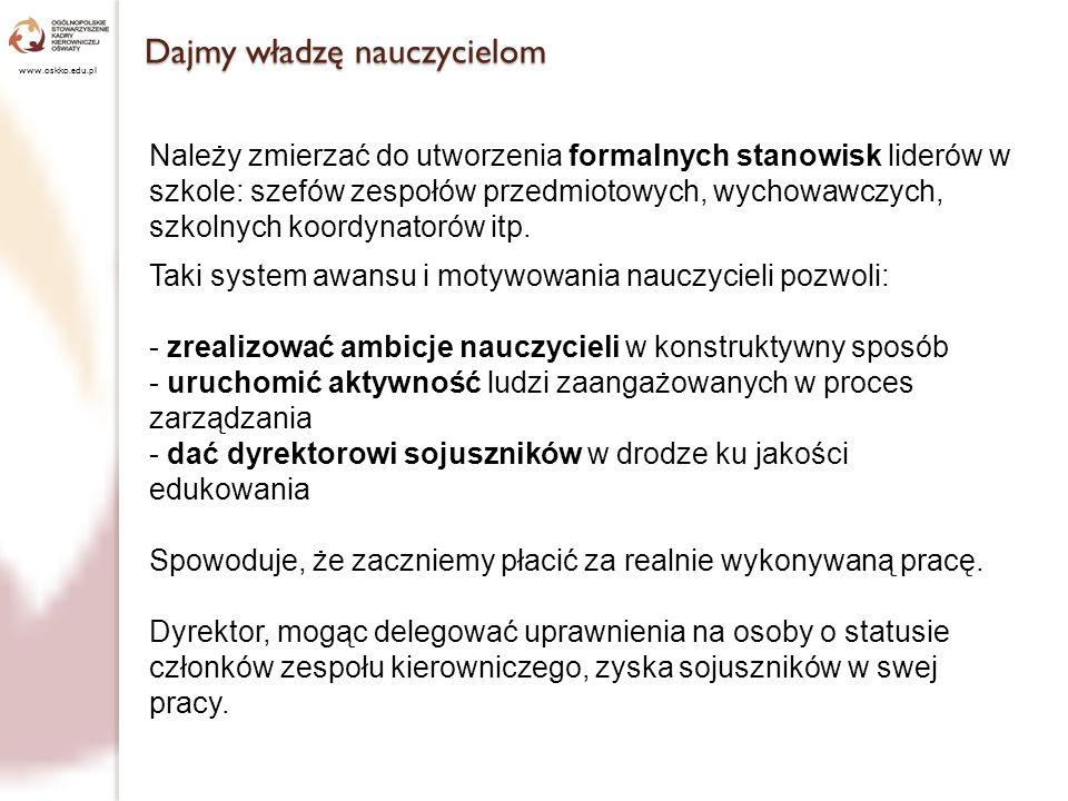 Dajmy władzę nauczycielom www.oskko.edu.pl Należy zmierzać do utworzenia formalnych stanowisk liderów w szkole: szefów zespołów przedmiotowych, wychow