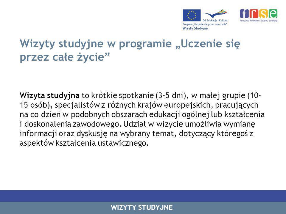Wizyty studyjne w programie Uczenie się przez całe życie Wizyta studyjna to krótkie spotkanie (3-5 dni), w małej grupie (10- 15 osób), specjalistów z różnych krajów europejskich, pracujących na co dzień w podobnych obszarach edukacji ogólnej lub kształcenia i doskonalenia zawodowego.