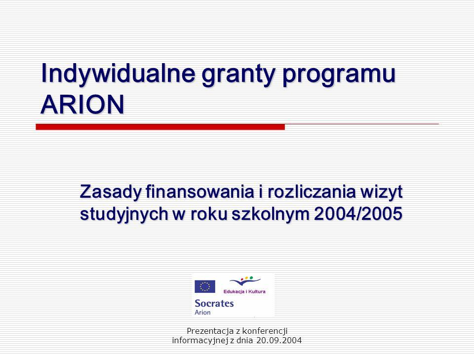 Prezentacja z konferencji informacyjnej z dnia 20.09.2004 Indywidualne granty programu ARION Zasady finansowania i rozliczania wizyt studyjnych w roku szkolnym 2004/2005