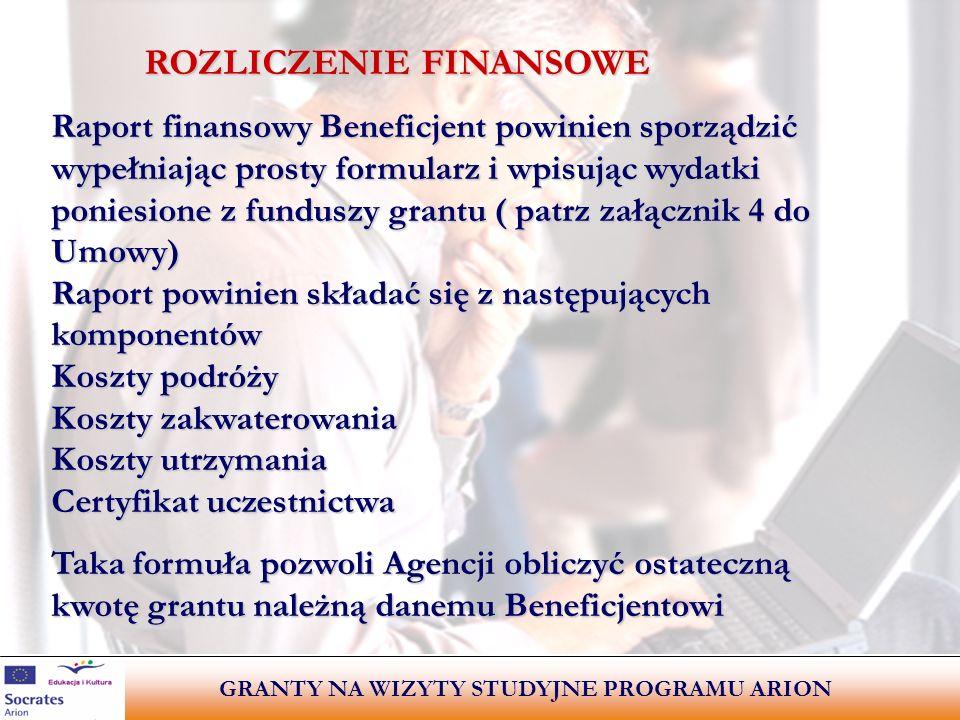 GRANTY NA WIZYTY STUDYJNE PROGRAMU ARION ROZLICZENIE FINANSOWE ROZLICZENIE FINANSOWE Raport finansowy Beneficjent powinien sporządzić wypełniając prosty formularz i wpisując wydatki poniesione z funduszy grantu ( patrz załącznik 4 do Umowy) Raport powinien składać się z następujących komponentów Koszty podróży Koszty zakwaterowania Koszty utrzymania Certyfikat uczestnictwa Taka formuła pozwoli Agencji obliczyć ostateczną kwotę grantu należną danemu Beneficjentowi