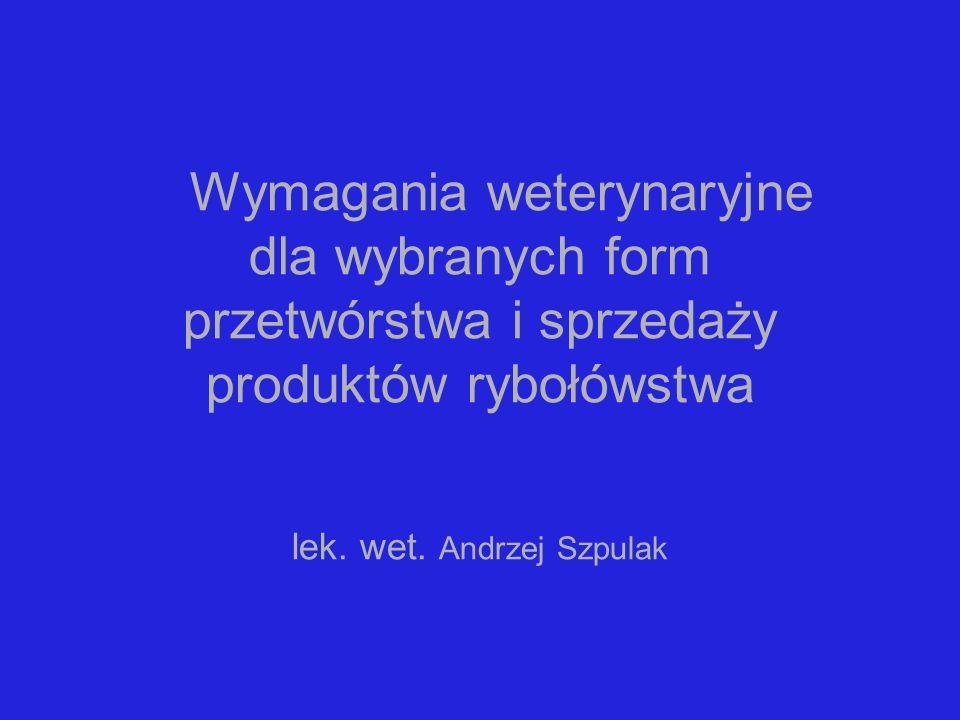 Wymagania weterynaryjne dla wybranych form przetwórstwa i sprzedaży produktów rybołówstwa lek. wet. Andrzej Szpulak