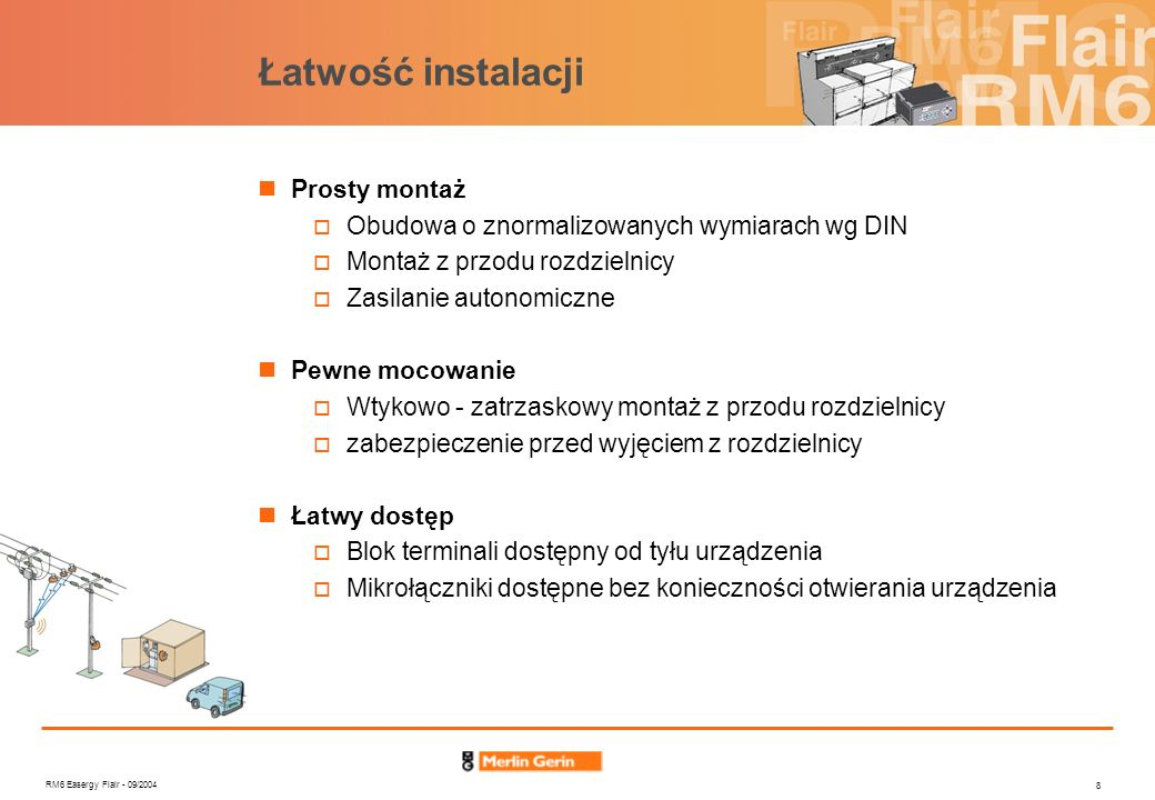 RM6 Easergy Flair - 09/2004 8 Łatwość instalacji Prosty montaż Obudowa o znormalizowanych wymiarach wg DIN Montaż z przodu rozdzielnicy Zasilanie auto