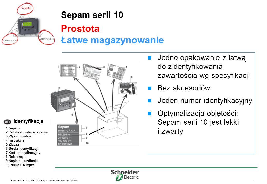 Power / PMC – Bruno WATTIEZ – Sepam series 10 – December 5th 2007 1 Prostota Łatwe magazynowanie Sepam serii 10 Jedno opakowanie z łatwą do zidentyfikowania zawartością wg specyfikacji Bez akcesoriów Jeden numer identyfikacyjny Optymalizacja objętości: Sepam serii 10 jest lekki i zwarty Prostota Efektywność Niezawodność 1 Sepam 2 Certyfikat zgodności z zamów.
