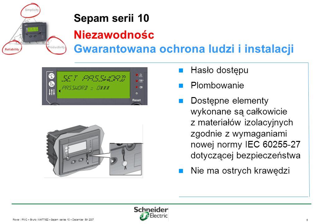 Power / PMC – Bruno WATTIEZ – Sepam series 10 – December 5th 2007 5 Niezawodnośc Gwarantowana ochrona ludzi i instalacji Sepam serii 10 Hasło dostępu Plombowanie Dostępne elementy wykonane są całkowicie z materiałów izolacyjnych zgodnie z wymaganiami nowej normy IEC 60255-27 dotyczącej bezpieczeństwa Nie ma ostrych krawędzi Simplicity Productivity Reliability
