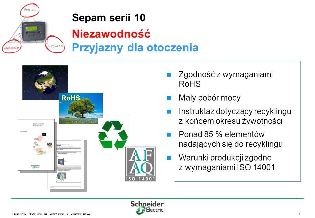 Power / PMC – Bruno WATTIEZ – Sepam series 10 – December 5th 2007 7 Niezawodność Przyjazny dla otoczenia Sepam serii 10 Zgodność z wymaganiami RoHS Mały pobór mocy Instruktaż dotyczący recyklingu z końcem okresu żywotności Ponad 85 % elementów nadających się do recyklingu Warunki produkcji zgodne z wymaganiami ISO 14001 Prostota Efektywność Nieawodność