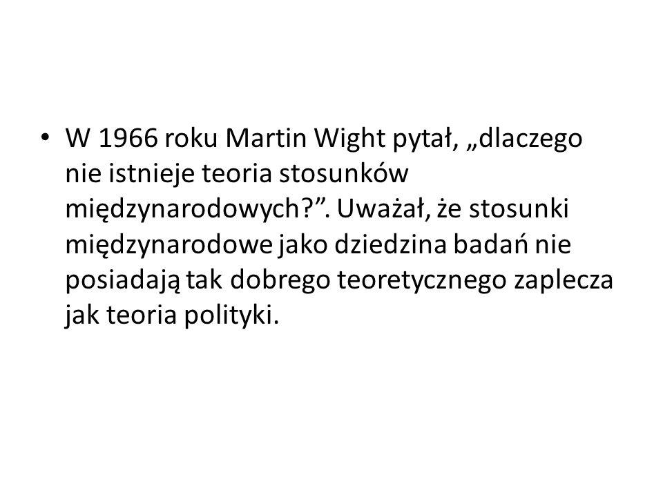Zdaniem Martina Whigta Teoria polityki Była filozoficznie bogata, bo zajmowała się teorią dobrego życia Teoria stosunków międzynarodowych To: teoria przetrwania w świecie, gdzie polityka międzynarodowa jest sferą nawrotów i powtórzeń