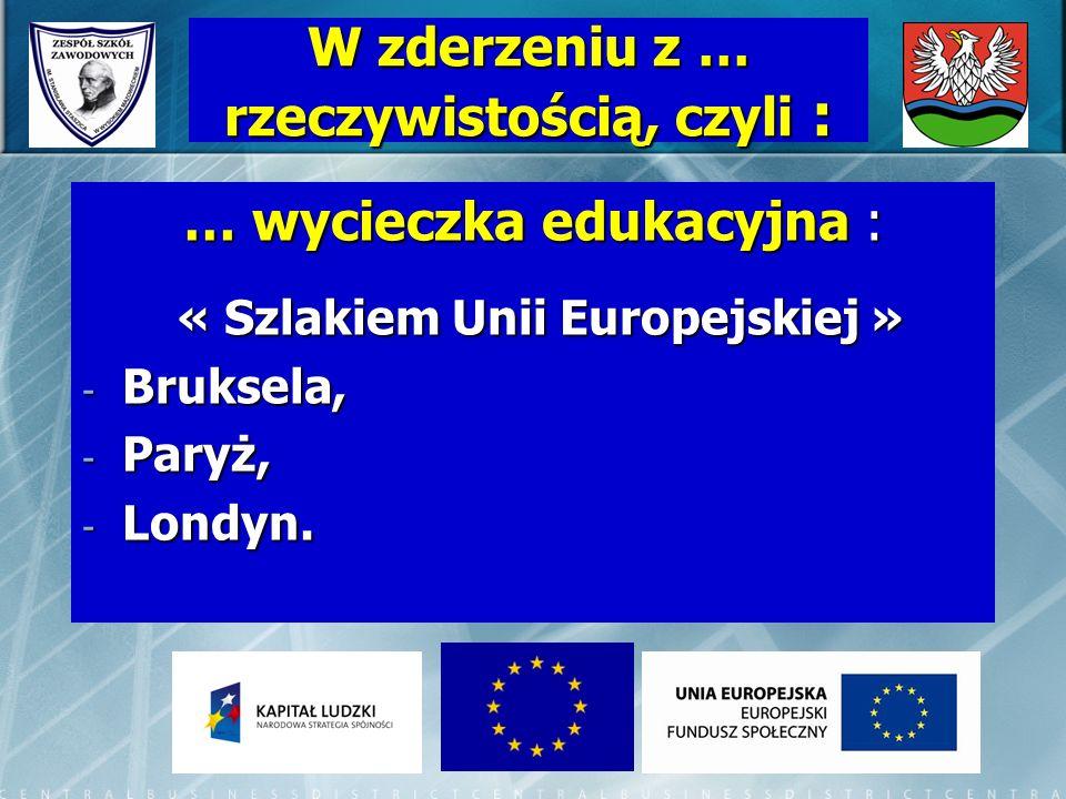 … wycieczka edukacyjna : « Szlakiem Unii Europejskiej » « Szlakiem Unii Europejskiej » - Bruksela, - Paryż, - Londyn. W zderzeniu z … rzeczywistością,