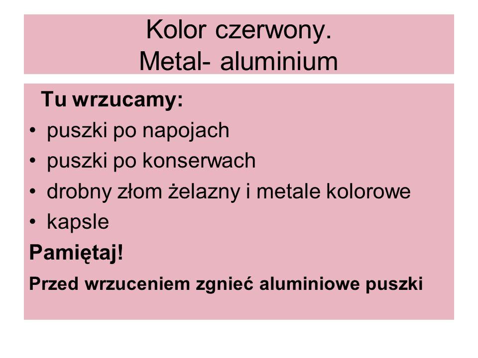 Kolor czerwony. Metal- aluminium Tu wrzucamy: puszki po napojach puszki po konserwach drobny złom żelazny i metale kolorowe kapsle Pamiętaj! Przed wrz