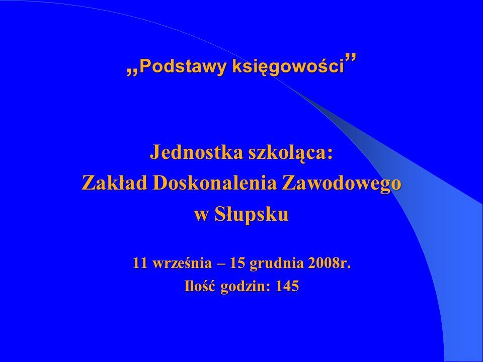 Jednostka szkoląca: Zakład Doskonalenia Zawodowego w Słupsku 11 września – 15 grudnia 2008r. Ilość godzin: 145 Podstawy księgowości Podstawy księgowoś
