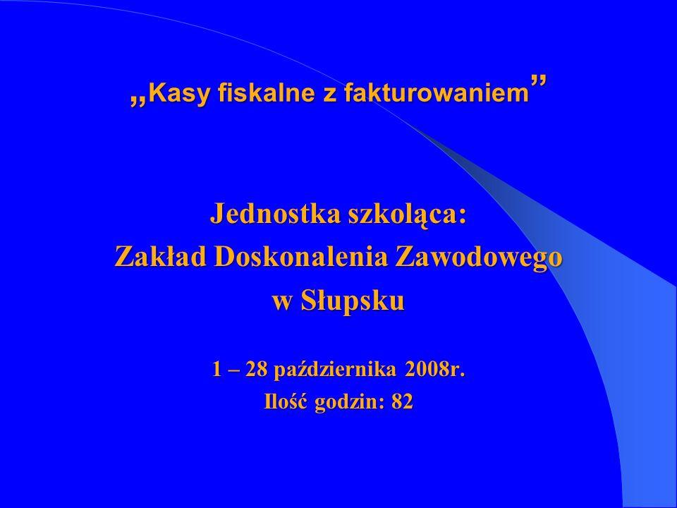Jednostka szkoląca: Zakład Doskonalenia Zawodowego w Słupsku 1 – 28 października 2008r. Ilość godzin: 82 Kasy fiskalne z fakturowaniem Kasy fiskalne z