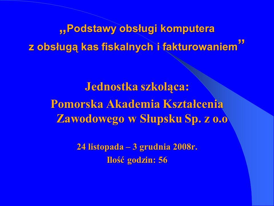 Jednostka szkoląca: Pomorska Akademia Kształcenia Zawodowego w Słupsku Sp. z o.o 24 listopada – 3 grudnia 2008r. Ilość godzin: 56 Podstawy obsługi kom
