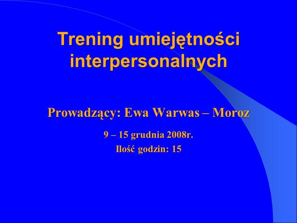Prowadzący: Ewa Warwas – Moroz 9 – 15 grudnia 2008r. Ilość godzin: 15 Trening umiejętności interpersonalnych