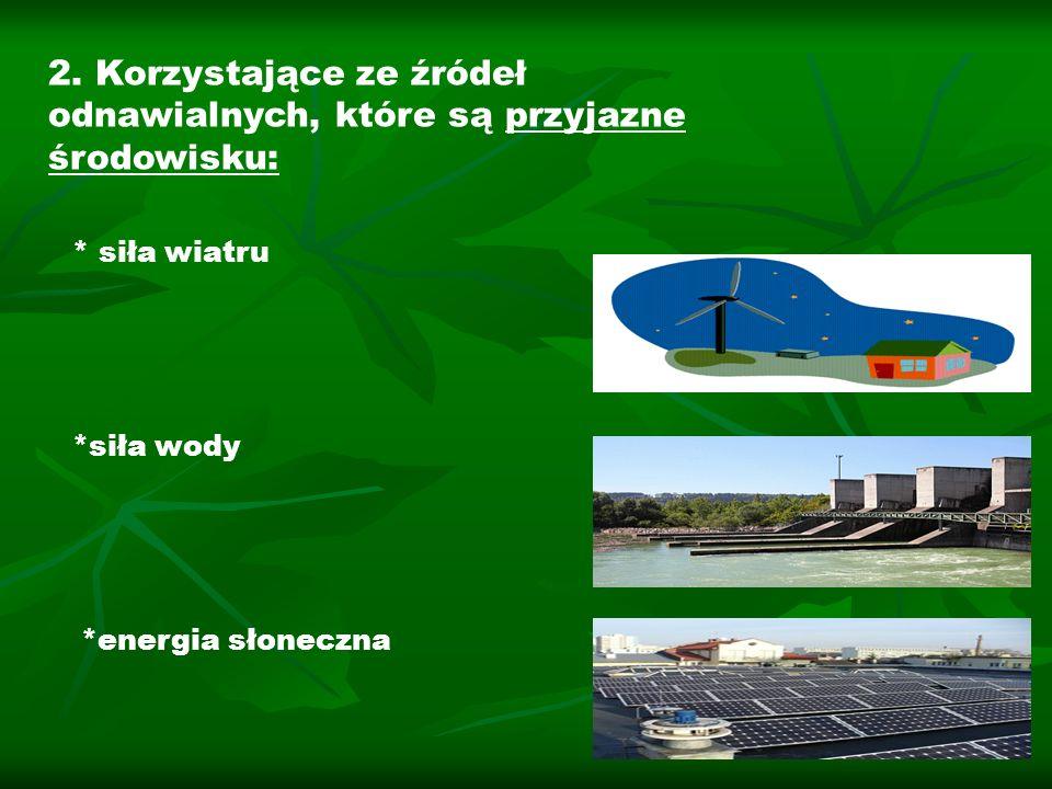 2. Korzystające ze źródeł odnawialnych, które są przyjazne środowisku: * siła wiatru *siła wody *energia słoneczna