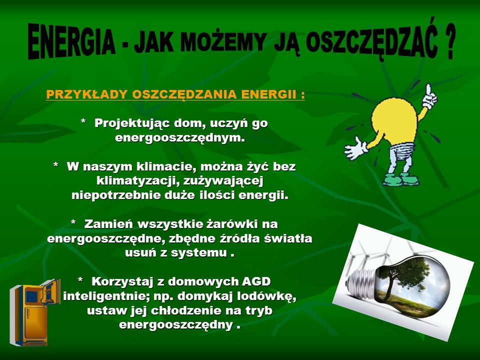 PRZYKŁADY OSZCZĘDZANIA ENERGII : * Projektując dom, uczyń go energooszczędnym. energooszczędnym. * W naszym klimacie, można żyć bez klimatyzacji, zuży