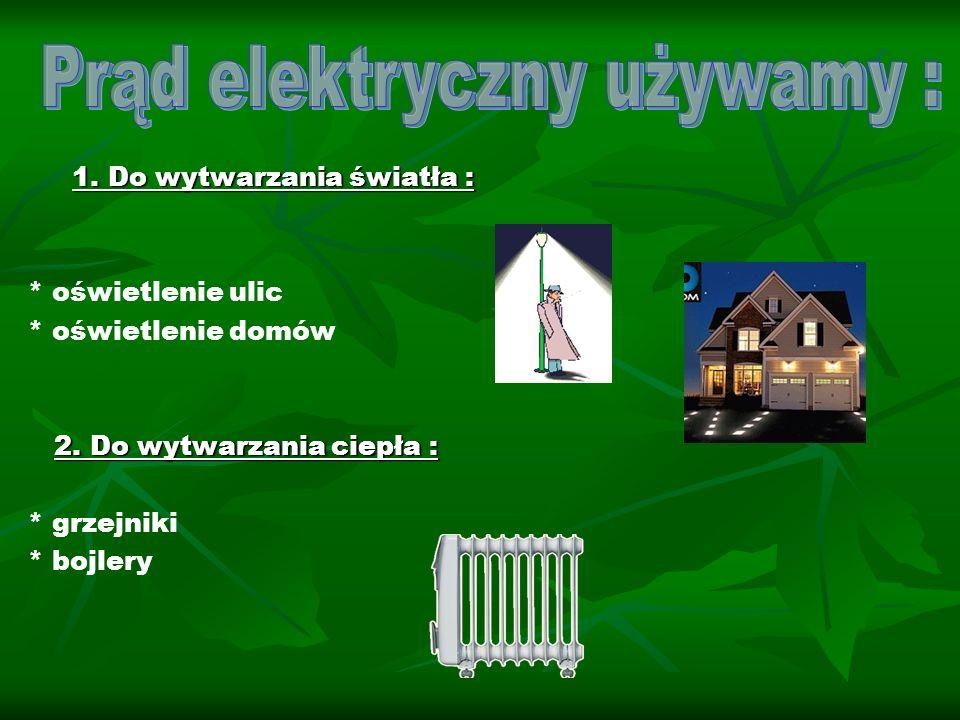 1. Do wytwarzania światła : 1. Do wytwarzania światła : * oświetlenie ulic * oświetlenie domów 2. Do wytwarzania ciepła : 2. Do wytwarzania ciepła : *