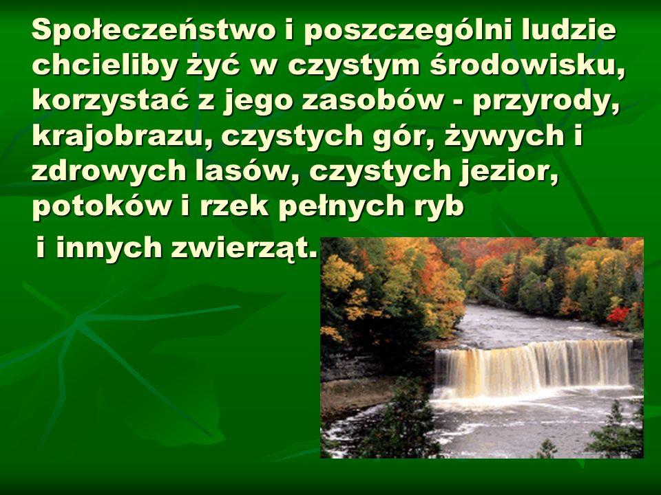 Społeczeństwo i poszczególni ludzie chcieliby żyć w czystym środowisku, korzystać z jego zasobów - przyrody, krajobrazu, czystych gór, żywych i zdrowy